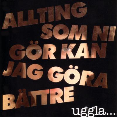 UGGLA, MAGNUS - ALLTING SOM NI GÖR KAN JAG GÖRA BÄTTRE Withdrawn first press with uncensored lyrics (LP)